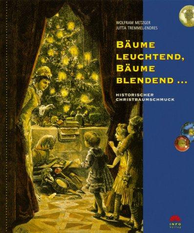 Bäume leuchtend, Bäume blendend...: Historischer Christbaumschmuck (Dokumente zur Landesgeschichte) Sondereinband – 1. Januar 2003 Wolfram Metzger Jutta Tremmel-Endres Bäume leuchtend INFO Verlag