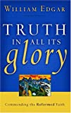 Truth in All Its Glory, William Edgar, 0875527949