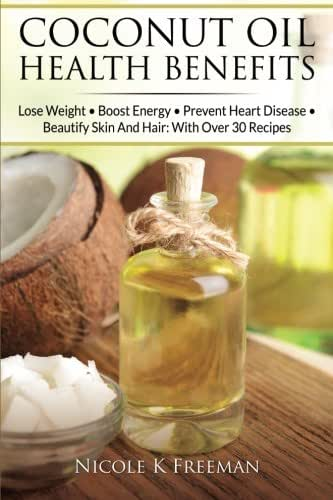 Coconut Oil Health Benefits: Lose Weight - Boost Energy - Prevent Heart Disease And Beautify Skin And Hair: With Over 30 Recipes (Coconut Oil Health ... Cider Vinegar Health Benefits) (Volume 1)
