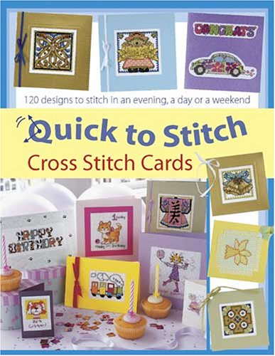 Quick to Stitch Cross Stitch Cards: 120 Desgns to Stitch in an Evening, a Day or a Weekend