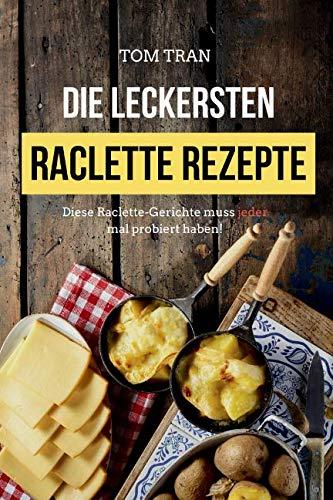 Die leckersten Raclette Rezepte: Diese Raclette-Gerichte muss jeder mal probiert haben! (German Edition) by Tom Tran