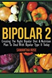 Bipolar 2: Creating The Right Bipolar Diet & Nutritional Plan to Deal with Bipolar Type II Today