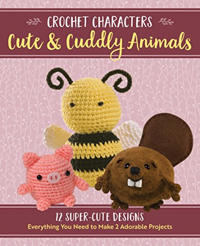 Crochet Characters Cute & Cuddly Animals: 12 Darling Designs, Everything You Need to Make 2 Adorable Projects