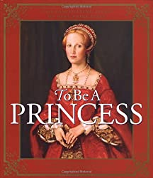 To Be a Princess: The Fascinating Lives of Real Princesses