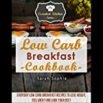 Low Carb Breakfast Cookbook: Everyday Low Carb Breakfast Recipes to Lose Weight, Feel Great and Look Your Best: Essential Kitchen Series, Book 56 | Sarah Sophia