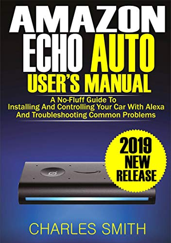 Amazon Echo Auto User's Manual: A No-Fluff Guide to Installing and Controlling Your Car with Alexa And Troubleshooting Common Problems ()