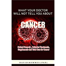WHAT YOUR DOCTOR WILL NOT TELL YOU ABOUT CANCER: Natural Remedy,Orthodox Treatment,Supplements and Total Cure for Cancer