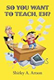 So You Want to Teach, Eh?, Shirley A. Artson, 1440195927