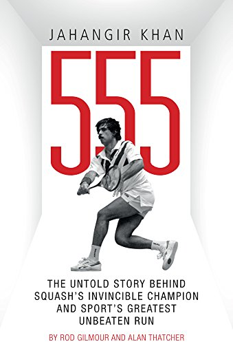 Jahangir Khan 555: The Untold Story Behind Squash's Invincible Champion and Sport?s Greatest Unbeaten Run