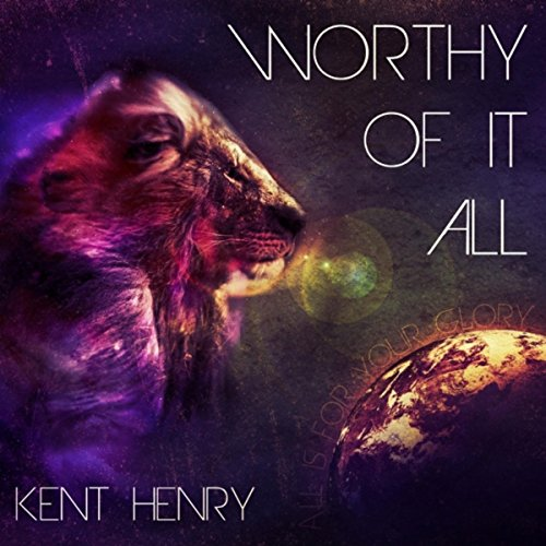 Kent Henry - Worthy of It All 2014