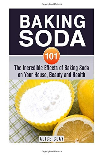 Baking Soda 101: The Incredible Effects of Baking Soda on Your House, Beauty and Health (DIY Household Hacks and Tips) by Alice Clay (2015-10-28) ()