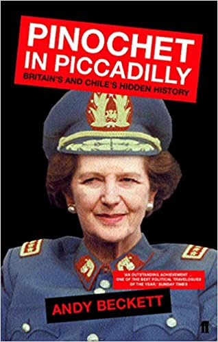 Pinochet In Piccadilly Britain And Chile S Hidden History Amazon Co Uk Beckett Andy 8601406606623 Books