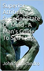 Superior Attitude, Superior State Of Mind : A Man's Guide To Self Help