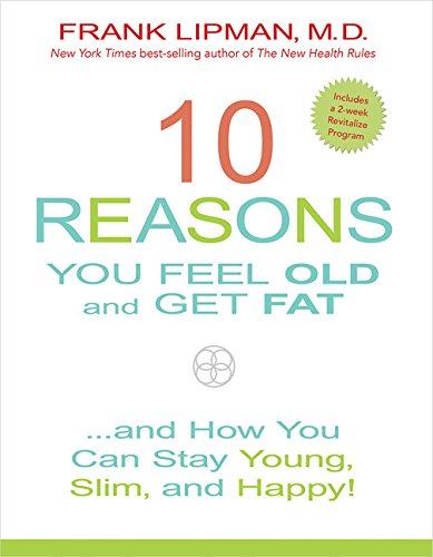 10 Reasons You Feel Old and Get Fat...: And How YOU Can Stay Young, Slim, and Happy! (Our 10 Most Popular Recipes Right Now)
