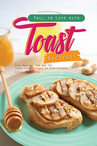 Fall in Love with Toast Recipes!: Stop Wasting Time and Try These Toast Recipes in Your Kitchen! by April Blomgren