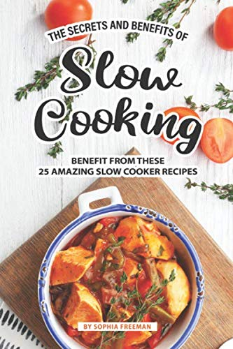 The Secrets and Benefits of Slow Cooking: Benefit from these 25 Amazing Slow Cooker Recipes by Sophia Freeman