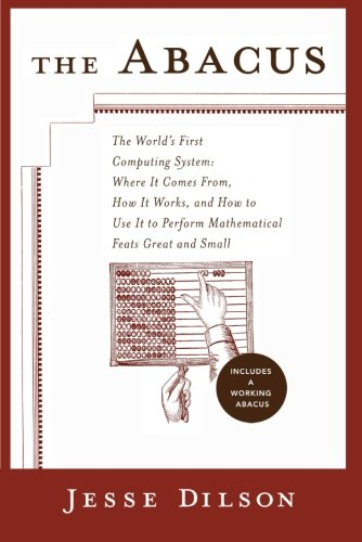 The Abacus: The Worlds First Computing System: Where It Comes From, How It Works,and How to Use Itto Perform Matematical Feats Great and Small