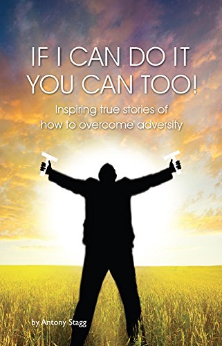 IF I CAN DO IT, YOU CAN TOO: 20 true, graphic, emotional and inspirational stories of how to overcome adversity