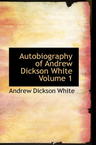 Autobiography of Andrew Dickson White Volume 1: Autobiography of Andrew Dickson White Volume 1