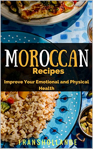 The Best Moroccan Recipes: Improve Your Emotional and Physical Health by Franshollande