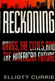 Reckoning : Drugs, the Cities, and the American Future, Currie, Elliott, 0809080494