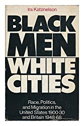 Black Men, White Cities: Race, Politics and Migration in the United States, 1900-30, and Britain, 1948-68
