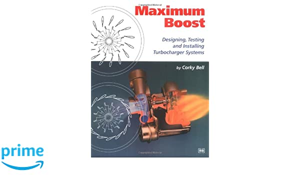 Maximum Boost: Designing, Testing and Installing Turbocharger Systems: Designing, Testing & Installing Turbocharger Systems Engineering and Performance: ...
