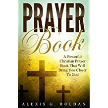 Prayer Book: A Powerful Christian Prayer Book That Will Bring You Closer To God (Christian Books Mini-Series 1)