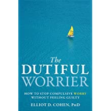 The Dutiful Worrier: How to Stop Compulsive Worry Without Feeling Guilty