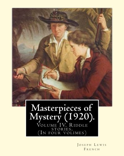 Masterpieces of Mystery (1920). By: Joseph Lewis French: Volume IV. Riddle stories. (In four volimes)