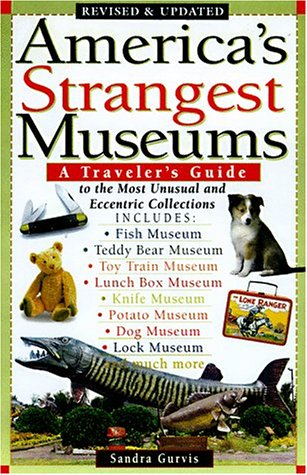 America's Strangest Museums: A Traveler's Guide to the Most Unusual and Eccentric Collections