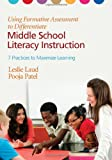 Using Formative Assessment to Differentiate Middle School Literacy Instruction : Seven Practices to Maximize Learning, Laud, Leslie E. and Patel, Pooja, 1452226210