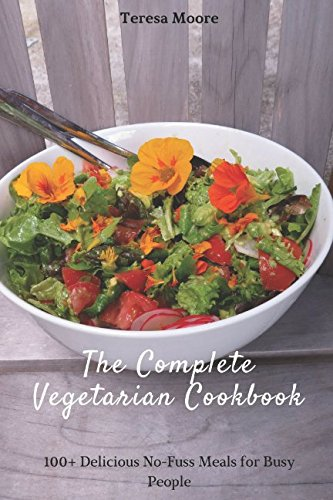 The Complete Vegetarian Cookbook: 100+ Delicious No-Fuss Meals for Busy People (Healthy Food) by Teresa Moore