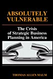 Absolutely Vulnerable, the Crisis of Strategic Business Planning in America, Thomas Malm, 0578016869