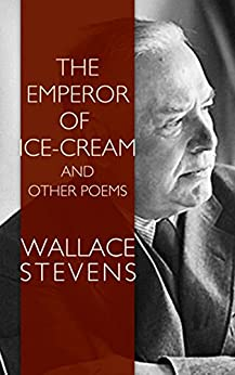 emperor of ice cream That stevens could write a pure poem without recourse to symbolist metaphysics or exoticism is brilliantly demonstrated in a piece like the emperor of ice-cream.