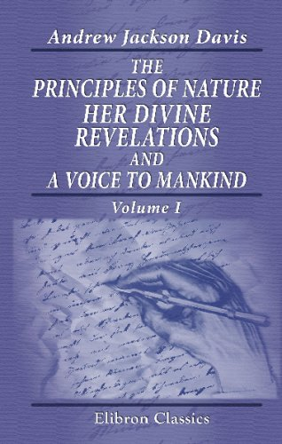 The Principles of Nature, Her Divine Revelations, and a Voice to Mankind: Volume 1 Andrew Jackson Davis