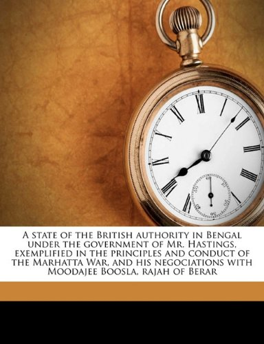 Read Online A state of the British authority in Bengal under the government of Mr. Hastings, exemplified in the principles and conduct of the Marhatta War, and ... with Moodajee Boosla, rajah of Berar pdf