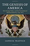The Genesis of America: US Foreign Policy and the Formation of National Identity, 1793-1815 (Cambridge Studies in US Foreign Relations)