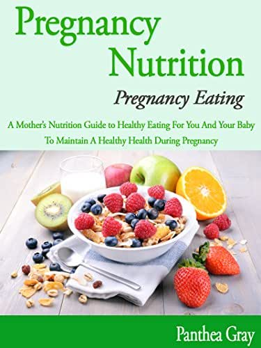 Pregnancy Nutrition; Pregnancy Eating: A Mother's Nutrition Guide to Healthy Eating For You And Your Baby, To Maintain A Healthy Health During Pregnancy