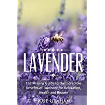 Lavender: The Missing Guide to the Incredible Benefits of Lavender for Relaxation, Health, and Beauty