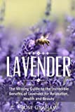 Lavender: The Missing Guide to the Incredible Benefits of Lavender for Relaxation, Health, and Beauty: Volume 1 (Medicinal Herbs and Essential Oils Series)