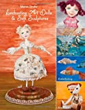 Enchanting Art Dolls & Soft Sculptures: Sculpting, Crazy Quilting, Embellishing, Embroidery
