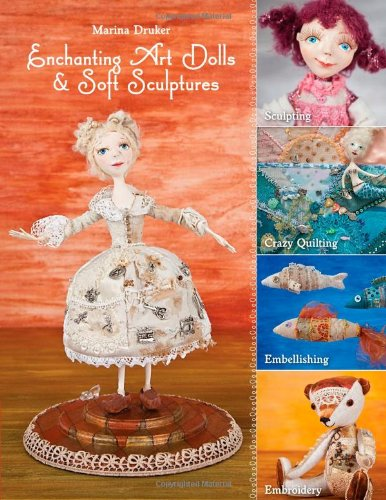 Enchanting Art Dolls and Soft Sculptures: Sculpting • Crazy Quilting • Embellishing • Embroidery