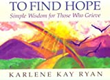 To Find Hope: Simple Wisdom for Those Who Grieve