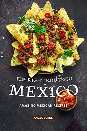 The Right Route to Mexico: Amazing Mexican Recipes by Angel Burns