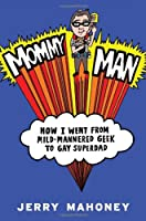 Mommy Man: How I Went from Mild-Mannered Geek to Gay Superdad