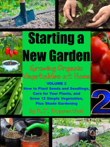 Starting a New Garden (VOL. 2): How to Plant Seeds and Seedlings, Care for Your Plants, and Grow 12 Simple Vegetables, Plus Shade Gardening (Growing Organic Vegetables at Home) by [Ruppenthal, R.J.]