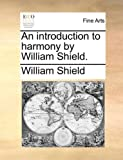 An Introduction to Harmony by William Shield, William Shield, 1170088813