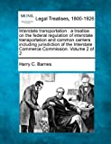 Interstate transportation : a treatise on the federal regulation of interstate transportation and common carriers including jurisdiction of the Interstate Commerce Commission. Volume 2 Of 2, Harry C. Barnes, 1240111983