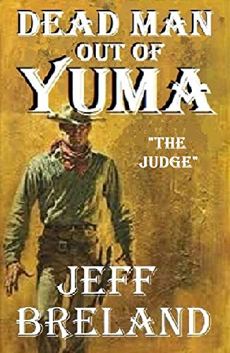"Dead Man Out of Yuma: Book No. 1: ""The Judge"": The Revenge Begins: An introduction to the Dead Man Out of Yuma series. by [Breland, Jeff]"